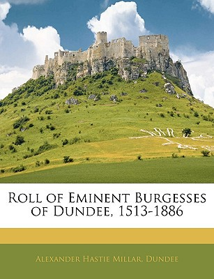 Roll of Eminent Burgesses of Dundee, 1513-1886 book written by Millar, Alexander Hastie , Dundee
