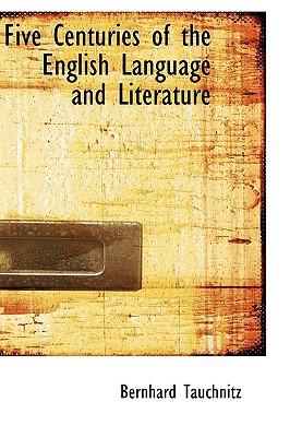 Five Centuries of the English Language and Literature book written by Tauchnitz, Bernhard