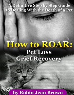 How to ROAR: Pet Loss Grief Recovery: A Definitive Step by Step Guide to Dealing with the Death of a Pet written by Robin Jean Brown