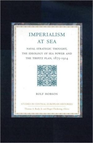 Imperialism at Sea : Naval Strategic Thought, the Ideology of Sea Power, and the Tirpitz Plan, 1875-1914 book written by Rolf Hobson