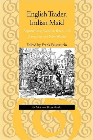 English Trader, Indian Maid: Representing Gender, Race, and Slavery in the New World: An Inkle and Yarico Reader written by Frank Felsenstein