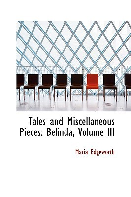 Tales and Miscellaneous Pieces: Belinda, Volume III written by Edgeworth, Maria
