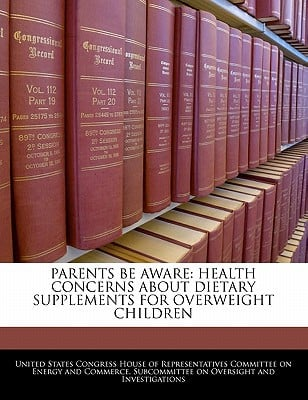 Parents Be Aware: Health Concerns about Dietary Supplements for Overweight Children written by United States Congress House of Represen