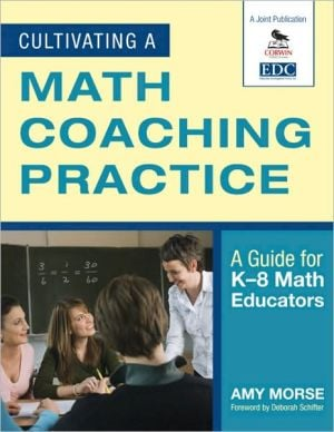 Cultivating a Math Coaching Practice: A Guide for K-8 Math Educators book written by Amy Morse