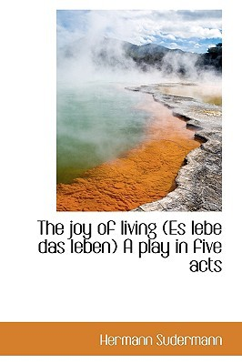 The Joy of Living (Es Lebe Das Leben) a Play in Five Acts written by Sudermann, Hermann