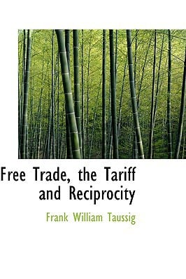 Free Trade, the Tariff and Reciprocity written by Taussig, Frank William