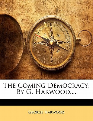 The Coming Democracy: By G. Harwood.... book written by Harwood, George