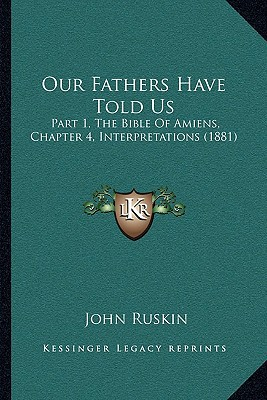Our Fathers Have Told Us: Part 1, the Bible of Amiens, Chapter 4, Interpretations (1881) written by Ruskin, John