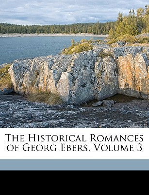 The Historical Romances of Georg Ebers, Volume 3 book written by Ebers, Georg , Safford, Mary J.