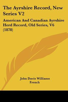 The Ayrshire Record, New Series V2: American and Canadian Ayrshire Herd Record, Old Series, V6 (1878) written by French, John Davis Williams