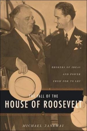 The Fall of the House of Roosevelt: Brokers of Ideas and Power from FDR to LBJ book written by Michael Janeway