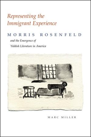 Representing the Immigrant Experience: Morris Rosenfeld and the Emergence of Yiddish Literature in America book written by Marc Miller