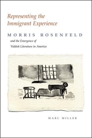 Representing the Immigrant Experience: Morris Rosenfeld and the Emergence of Yiddish Literature in America written by Marc Miller