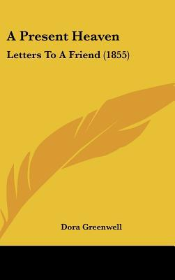 A Present Heaven: Letters to a Friend (1855) written by Greenwell, Dora