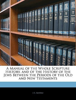 A Manual of the Whole Scripture History, and of the History of the Jews Between the Periods ... book written by J E. Riddle