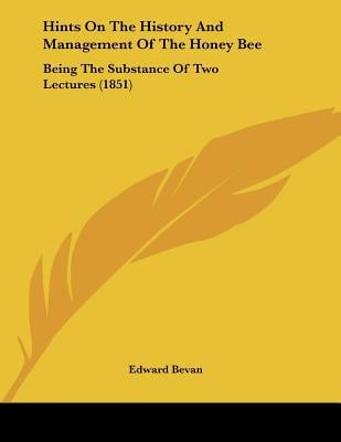 Hints On The History And Management Of The Honey Bee: Being The Substance Of Two Lectures (1... written by Edward Bevan