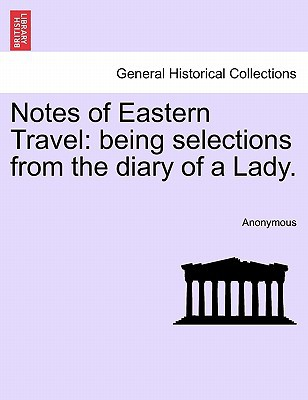 Notes of Eastern Travel: Being Selections from the Diary of a Lady. book written by Anonymous