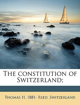 The Constitution of Switzerland; book written by Reed, Thomas H. 1881- , Switzerland