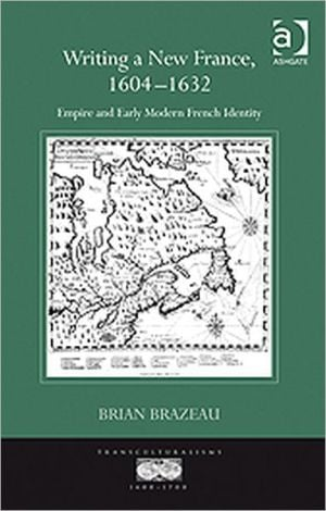 Writing a New France, 1604-1632 book written by Brian Brazeau