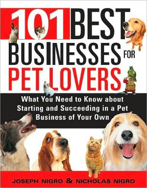 101 Best Businesses for Pet Lovers: What You Need to Know about Starting and Succeeding in a Pet Business of Your Own written by Joseph Nigro