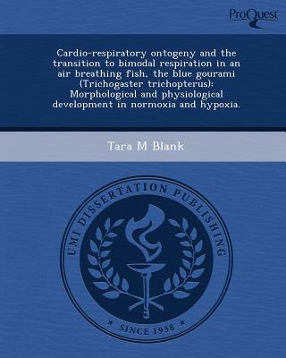 Cardio-Respiratory Ontogeny and the Transition to Bimodal Respiration in an Air Breathing Fish, the Blue Gourami (Trichogaster Trichopterus) written by Tara M. Blank