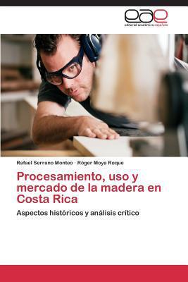 Procesamiento, USO y Mercado de La Madera En Costa Rica written by Serrano Monteo Rafael