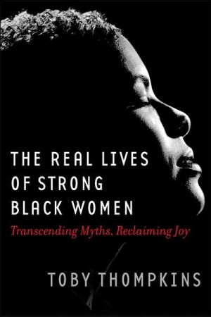 Real Lives of Strong Black Women: Transcending Myths, Reclaiming Joy book written by Toby Thompkins