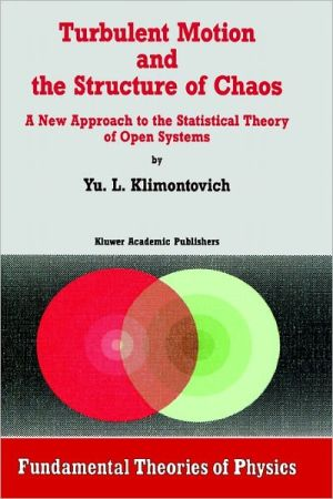 Turbulent Motion And The Structure Of Chaos, The New Approach To The Statistical Theory Of Open Systems book written by Iu L. Klimontovich