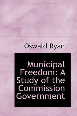 Municipal Freedom: A Study of the Commission Government book written by Ryan, Oswald