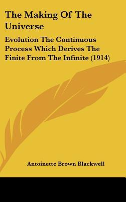 The Making of the Universe: Evolution the Continuous Process Which Derives the Finite from the Infinite (1914) written by Blackwell, Antoinette Brown