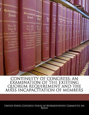 Continuity of Congress: An Examination of the Existing Quorum Requirement and the Mass Incapacitation of Members written by United States Congress House of Represen