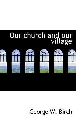 Our Church and Our Village book written by Birch, George W.