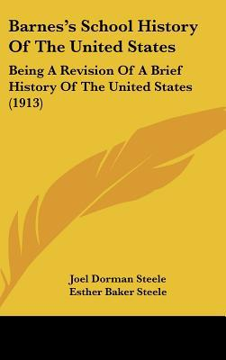 Barnes's School History Of The United States: Being A Revision Of A Brief History Of The Uni... written by Joel Dorman Steele, Esther Baker...