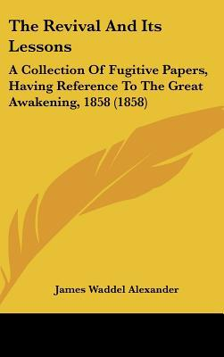 The Revival and Its Lessons: A Collection of Fugitive Papers, Having Reference to the Great Awakening, 1858 (1858) book written by Alexander, James Waddel
