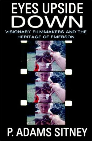 Eyes Upside Down: Visonary Filmmakers and the Heritage of Emerson book written by P. Adams Sitney