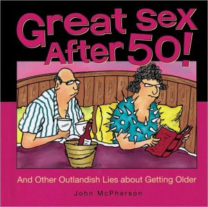 Great Sex After 50!: And Other Outlandish Lies about Getting Older book written by John McPherson