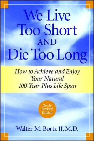 We Live Too Short and Die Too Long: How to Achieve and Enjoy Your Natural 100-Year-Plus Life Span book written by Walter M. Bortz