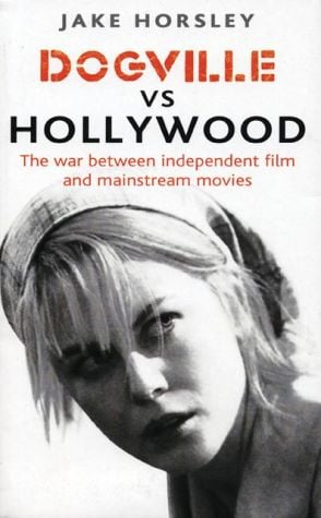 Dogville vs. Hollywood: The Independents and the Hollywood Machine book written by Jake Horsley