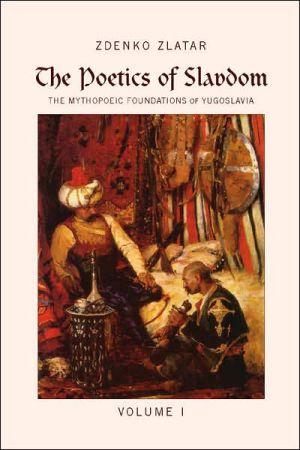 The Poetics of Slavdom: The Mythopoeic Foundations of Yugoslavia, Vol. 1 book written by Zdenko Zlatar