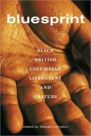 Bluesprint: Black British Columbian Literature and Orature, Vol. 1 book written by Wayde Compton