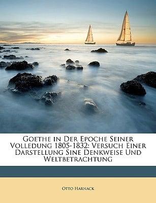 Goethe in Der Epoche Seiner Volledung 1805-1832: Versuch Einer Darstellung Sine Denkweise Und Weltbetrachtung book written by Harnack, Otto