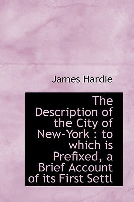 The Description of the City of New-York: To Which Is Prefixed, a Brief Account of Its First Settl written by Hardie, James
