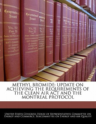 Methyl Bromide: Update on Achieving the Requirements of the Clean Air ACT and the Montreal Protocol written by United States Congress House of Represen
