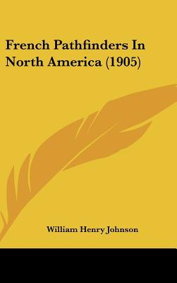 French Pathfinders in North America (1905) book written by Johnson, William Henry