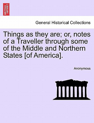 Things as They Are; Or, Notes of a Traveller Through Some of the Middle and Northern States [Of America]. book written by Anonymous