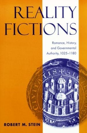 Reality Fictions: Romance, History, and Governmental Authority, 1025-1180 book written by Robert M. Stein