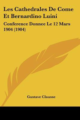 Les Cathedrales de Come Et Bernardino Luini: Conference Donnee Le 12 Mars 1904 (1904) written by Clausse, Gustave