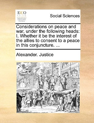 Considerations on Peace and War, Under the Following Heads: I. Whether It Be the Interest of the Allies to Consent to a Peace in This Conjuncture. ... written by Justice, Alexander