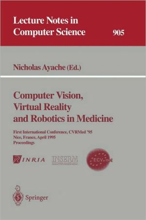 Computer Vision, Virtual Reality and Robotics in Medicine: First International Conference, CVRMed '95, Nice, France, April 3-6, 1995. Proceedings book written by Ayache