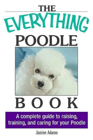 The Everything Poodle Book: A complete guide to raising, training, and caring for your poodle written by Janine Adams